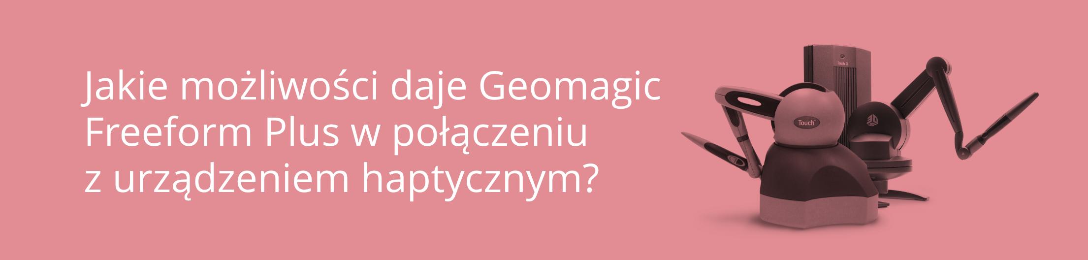 Header - Jakie możliwości daje Geomagic Freeform Plus w połączeniuz urządzeniemhaptycznym-wpis3